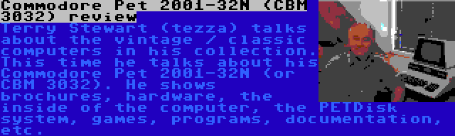 Commodore Pet 2001-32N (CBM 3032) review | Terry Stewart (tezza) talks about the vintage / classic computers in his collection. This time he talks about his Commodore Pet 2001-32N (or CBM 3032). He shows brochures, hardware, the inside of the computer, the PETDisk system, games, programs, documentation, etc.
