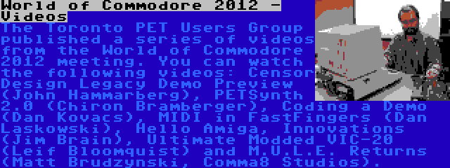 World of Commodore 2012 - Videos | The Toronto PET Users Group published a series of videos from the World of Commodore 2012 meeting. You can watch the following videos: Censor Design Legacy Demo Preview (John Hammarberg), PETSynth 2.0 (Chiron Bramberger), Coding a Demo (Dan Kovacs), MIDI in FastFingers (Dan Laskowski), Hello Amiga, Innovations (Jim Brain), Ultimate Modded VIC-20 (Leif Bloomquist) and M.U.L.E. Returns (Matt Brudzynski, Comma8 Studios).