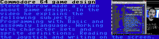 Commodore 64 game design | Steve Morrow made a video about game design. In the video he explains the following subjects: Programming with Basic and assembly language. Working with character sets and sprite definitions. Reading the joystick and writing on the screen.