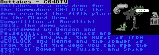 Outtakes - C64DTV   Outtakes is a new demo for the Commodore C64 DTV. The demo reached the fifth place in the Mixed Demo Competition at Nordlicht 2013. The demo was programmed by Benson and Peiselulli, the graphics are from CONS and mis, the music is from dEVILOCK and Henne and the loader is from tlr. In the demo you can see the story of Romeo and Juliet, and Spike ?!?!