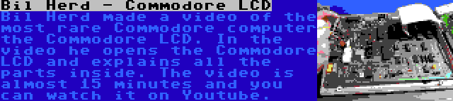 Bil Herd - Commodore LCD | Bil Herd made a video of the most rare Commodore computer the Commodore LCD. In the video he opens the Commodore LCD and explains all the parts inside. The video is almost 15 minutes and you can watch it on Youtube.
