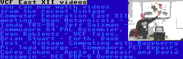 VCF East XII videos | You can now watch videos from the recent Vintage Computer Federation East XII meeting: Dean Notarnicola - Tandy TRS-80, Jeff Salzman - Commodore 64 PAL Assembler, Evan Koblentz - VCF Tales, Brian Stuart - Forth, Dave Test - Vintage Computing with Raspberry Pi, Todd George - Commodore PET Repair, Corey Cohen - Apple II Repair and David Gesswein - DEC PDP-8 Overview.