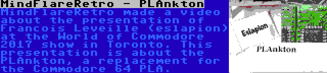 MindFlareRetro - PLAnkton | MindFlareRetro made a video about the presentation of Francois Leveille (eslapion) at the World of Commodore 2017 show in Toronto. This presentation is about the PLAnkton, a replacement for the Commodore 64 PLA.