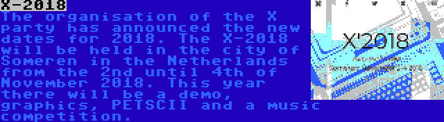 X-2018 | The organisation of the X party has announced the new dates for 2018. The X-2018 will be held in the city of Someren in the Netherlands from the 2nd until 4th of November 2018. This year there will be a demo, graphics, PETSCII and a music competition.