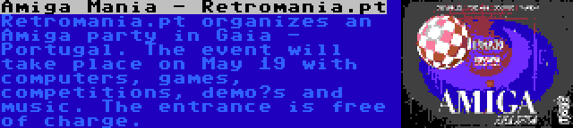 Amiga Mania - Retromania.pt | Retromania.pt organizes an Amiga party in Gaia - Portugal. The event will take place on May 19 with computers, games, competitions, demo's and music. The entrance is free of charge.