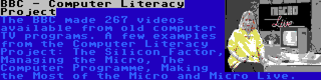 BBC - Computer Literacy Project | The BBC made 267 videos available from old computer TV programs. A few examples from the Computer Literacy Project: The Silicon Factor, Managing the Micro, The Computer Programme, Making the Most of the Micro and Micro Live.