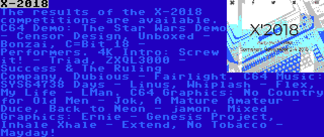 X-2018 | The results of the X-2018 competitions are available. C64 Demo: The Star Wars Demo - Censor Design, Unboxed - Bonzai, C=Bit 18 - Performers. 4K Intro: Screw it! - Triad, ZXQL3000 - Success & The Ruling Company, Dubious - Fairlight. C64 Music: SYS64738 Days - Linus, Whiplash - Flex, My Life - LMan. C64 Graphics: No Country for Old Men - Jok, A Mature Amateur - Duce, Back to Neon - jamon. Mixed Graphics: Ernie - Genesis Project, Inhale Xhale - Extend, No Tobacco - Mayday!