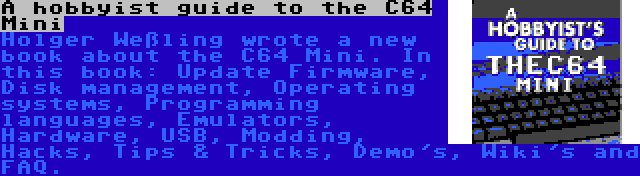 A hobbyist guide to the C64 Mini   Holger Weßling wrote a new book about the C64 Mini. In this book: Update Firmware, Disk management, Operating systems, Programming languages, Emulators, Hardware, USB, Modding, Hacks, Tips & Tricks, Demo's, Wiki's and FAQ.