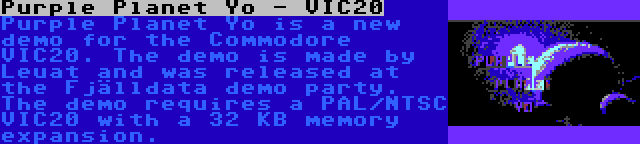 Purple Planet Yo - VIC20 | Purple Planet Yo is a new demo for the Commodore VIC20. The demo is made by Leuat and was released at the Fjälldata demo party. The demo requires a PAL/NTSC VIC20 with a 32 KB memory expansion.