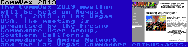 CommVex 2019 | The CommVex 2019 meeting will be held on August 10-11, 2019 in Las Vegas USA. The meeting is organised by the Fresno Commodore User Group, Southern California Commodore & Amiga Network and the Las Vegas Commodore enthusiasts.