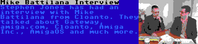 Mike Battilana Interview | Stephen Jones has had an interview with Mike Battilana from Cloanto. They talked about Gateway, amiga.com, Cloanto, Amiga Inc., AmigaOS and much more.