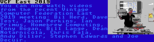 VCF East 2019 | You can now watch videos from the recent Vintage Computer Federation East 2019 meeting: Bil Herd, Dave Test, Jason Perkins, Ian Primus, Homebrew Computing, Tony Bogan, Bill Lange, Dean Notarnicola, Chris Fala, Andy Diller, Stephen Edwards and Joe Decuir.