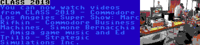 CLASS 2019 | You can now watch videos from CLASS 2019 - Commodore Los Angeles Super Show: Marc Rifkin - Commodore Business Machines, Simone Bernacchia - Amiga game music and Ed Trillo - Strategic Simulations Inc.