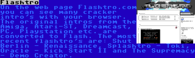 Flashtro | On the web page Flashtro.com you can see many cracker intro's with your browser. The original intros from the Amiga, Atari-ST, Dreamcast, PC, Playstation etc. are converted to Flash. The most recent flashtro's are: Shut Berlin - Renaissance, Splashtro - Toki, Oracle - Kick Start II and The Supremacy - Demo Creator.