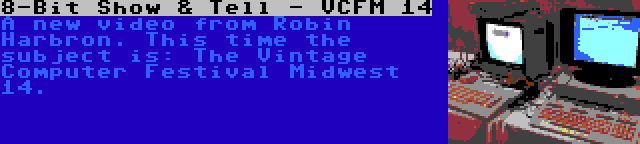 8-Bit Show & Tell - VCFM 14 | A new video from Robin Harbron. This time the subject is: The Vintage Computer Festival Midwest 14.