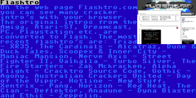 Flashtro | On the web page Flashtro.com you can see many cracker intro's with your browser. The original intros from the Amiga, Atari-ST, Dreamcast, PC, Playstation etc. are converted to Flash. The most recent flashtro's are: Triad - XR35, The Cardinals - Alcatraz, Dune & Duck Tales, Scoopex & Inner City - Maniac Mansion, Nerve Axis - Street Fighter II, Valhalla - Turbo Silver, The Fire Starters - Zak Mckracken, Alpha Flight - Cracktro Source Code, Gothic - Agony, Australian Crackers United - Day of the Viper, Hotline - New Stuff, Xentrix - Pang, Horizon - Red Heat, The Clan - Deflektor, Anadune - Dyna Blaster and Ethic - Zeppelin.