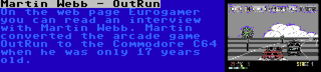 Martin Webb - OutRun | On the web page Eurogamer you can read an interview with Martin Webb. Martin converted the arcade game OutRun to the Commodore C64 when he was only 17 years old.