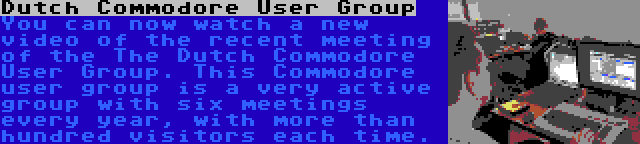 Dutch Commodore User Group | You can now watch a new video of the recent meeting of the The Dutch Commodore User Group. This Commodore user group is a very active group with six meetings every year, with more than hundred visitors each time.