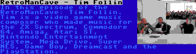 RetroManCave - Tim Follin | In this episode of the RetroManCave: Tim Follin. Tim is a video game music composer who made music for the ZX Spectrum, Commodore 64, Amiga, Atari ST, Nintendo Entertainment System, Mega Drive, Super NES, Game Boy, Dreamcast and the PlayStation.