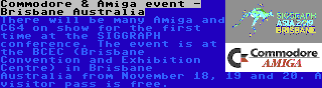 Commodore & Amiga event - Brisbane Australia | There will be many Amiga and C64 on show for the first time at the SIGGRAPH conference. The event is at the BCEC (Brisbane Convention and Exhibition Centre) in Brisbane Australia from November 18, 19 and 20. A visitor pass is free.