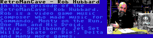 RetroManCave - Rob Hubbard | In this episode of the RetroManCave: Rob Hubbard. Rob is a video game music composer who made music for Commando, Monty on the Run, One Man and His Droid, Ninja, Spellbound, Jet Set Willy, Skate or Die!, Delta and many more games.