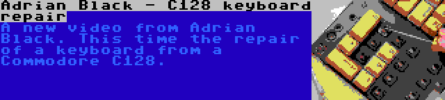 Adrian Black - C128 keyboard repair   A new video from Adrian Black. This time the repair of a keyboard from a Commodore C128.