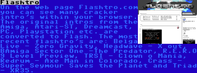 Flashtro | On the web page Flashtro.com you can see many cracker intro's within your browser. The original intros from the Amiga, Atari-ST, Dreamcast, PC, Playstation etc. are converted to Flash. The most recent flashtro's are: Belga Live - Zero Gravity, Headwave - X out, BAmiga Sector One -The Predator, R.E.R.O 9 Level Preview, TRSI - Clown o Mania, Redrum - Axe Man in Colorado, Crass - Super Seymour Saves the Planet and Triad - XR35.
