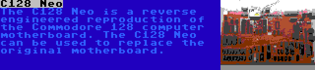 C128 Neo   The C128 Neo is a reverse engineered reproduction of the Commodore 128 computer motherboard. The C128 Neo can be used to replace the original motherboard.