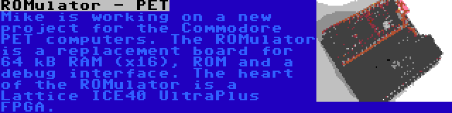 ROMulator - PET | Mike is working on a new project for the Commodore PET computers. The ROMulator is a replacement board for 64 kB RAM (x16), ROM and a debug interface. The heart of the ROMulator is a Lattice ICE40 UltraPlus FPGA.