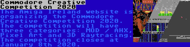 Commodore Creative Competition 2020 | The Amiga Ireland website is organizing the Commodore Creative Competition 2020. The competition will have three categories: MOD / AHX, Pixel Art and 3D Raytracing. The competition closes at January 8th 2020.