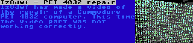 Iz8dwf - PET 4032 repair | Iz8dwf has made a video of the repair of a Commodore PET 4032 computer. This time the video part was not working correctly.