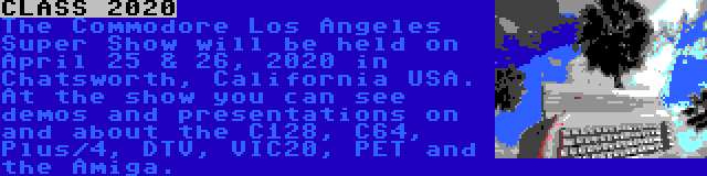 CLASS 2020 | The Commodore Los Angeles Super Show will be held on April 25 & 26, 2020 in Chatsworth, California USA. At the show you can see demos and presentations on and about the C128, C64, Plus/4, DTV, VIC20, PET and the Amiga.
