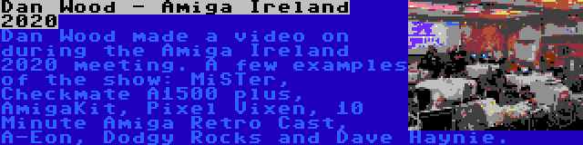 Dan Wood - Amiga Ireland 2020 | Dan Wood made a video on during the Amiga Ireland 2020 meeting. A few examples of the show: MiSTer, Checkmate A1500 plus, AmigaKit, Pixel Vixen, 10 Minute Amiga Retro Cast, A-Eon, Dodgy Rocks and Dave Haynie.