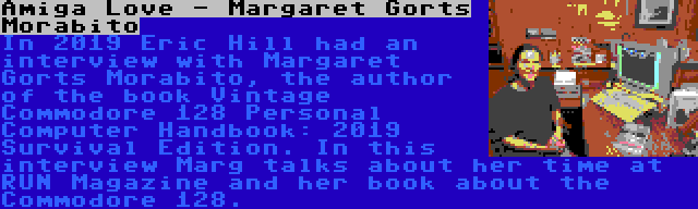 Amiga Love - Margaret Gorts Morabito | In 2019 Eric Hill had an interview with Margaret Gorts Morabito, the author of the book Vintage Commodore 128 Personal Computer Handbook: 2019 Survival Edition. In this interview Marg talks about her time at RUN Magazine and her book about the Commodore 128.