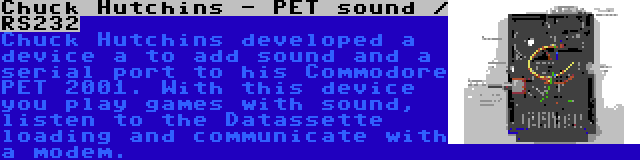 Chuck Hutchins - PET sound / RS232 | Chuck Hutchins developed a device a to add sound and a serial port to his Commodore PET 2001. With this device you play games with sound, listen to the Datassette loading and communicate with a modem.