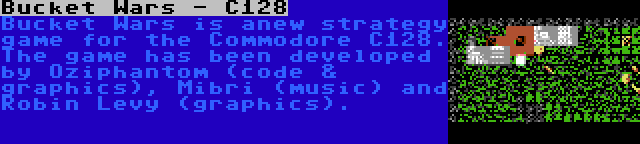 Bucket Wars - C128   Bucket Wars is anew strategy game for the Commodore C128. The game has been developed by Oziphantom (code & graphics), Mibri (music) and Robin Levy (graphics).