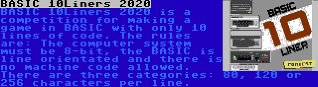 BASIC 10Liners 2020 | BASIC 10Liners 2020 is a competition for making a game in BASIC with only 10 lines of code. The rules are: The computer system must be 8-bit, the BASIC is line orientated and there is no machine code allowed. There are three categories: 80, 120 or 256 characters per line.