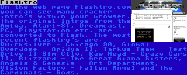 Flashtro | On the web page Flashtro.com you can see many cracker intro's within your browser. The original intros from the Amiga, Atari-ST, Dreamcast, PC, Playstation etc. are converted to Flash. The most recent flashtro's are: Quicksilver - Chicago 90, Global Overdose - Apidya II, Tarkus Team - Test Drive II Sim City, Raw Head - Crazy Cars II, Blizzard - The Great Giana Sisters, Angels & Genesis - Art Department, Vision Factory - Fallen Angel and The Cardinals - Gods.