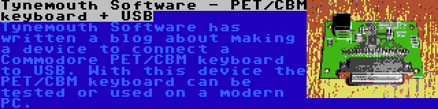 Tynemouth Software - PET/CBM keyboard + USB | Tynemouth Software has written a blog about making a device to connect a Commodore PET/CBM keyboard to USB. With this device the PET/CBM keyboard can be tested or used on a modern PC.
