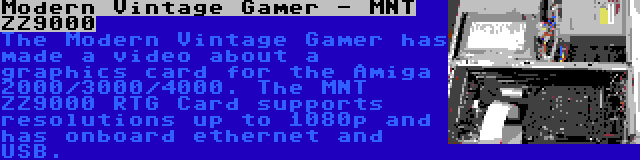 Modern Vintage Gamer - MNT ZZ9000   The Modern Vintage Gamer has made a video about a graphics card for the Amiga 2000/3000/4000. The MNT ZZ9000 RTG Card supports resolutions up to 1080p and has onboard ethernet and USB.