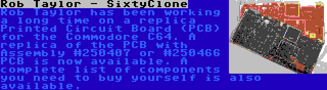 Rob Taylor - SixtyClone   Rob Taylor has been working a long time on a replica Printed Circuit Board (PCB) for the Commodore C64. A replica of the PCB with Assembly #250407 or #250466 PCB is now available. A complete list of components you need to buy yourself is also available.