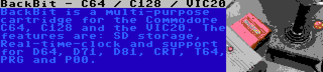 BackBit - C64 / C128 / VIC20   BackBit is a multi-purpose cartridge for the Commodore C64, C128 and the VIC20. The features are: SD storage, Real-time-clock and support for D64, D71, D81, CRT, T64, PRG and P00.