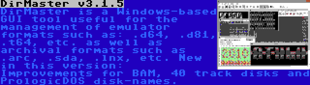 DirMaster v3.1.5   DirMaster is a Windows-based GUI tool useful for the management of emulator formats such as: .d64, .d81, .t64, etc. as well as archival formats such as .arc, .sda, .lnx, etc. New in this version: Improvements for BAM, 40 track disks and PrologicDOS disk-names.