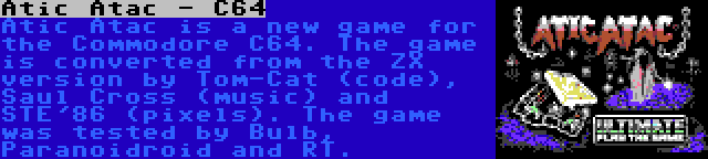 Atic Atac - C64   Atic Atac is a new game for the Commodore C64. The game is converted from the ZX version by Tom-Cat (code), Saul Cross (music) and STE'86 (pixels). The game was tested by Bulb, Paranoidroid and RT.