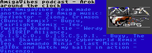 AmigaVibes podcast - Arok around the clock   The AmigaVibes team made another mix of Amiga music: Deflektor - Ziona, Crimson (Buncu Remix) - Buncu, Fairlight Remix - Teo, Twisted Roads Title - Werdy / SIDRIP Alliance, D.I.S.C.O., D.I.S.C.S.D.I. - Buxy, The Last Skater - Buxy, Cyberworld Remix - Teo, Commando Ninja's Last Mission - d3T0x and Watch my balls in action - Vincenzo.