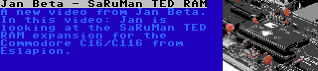 Jan Beta - SaRuMan TED RAM   A new video from Jan Beta. In this video: Jan is looking at the SaRuMan TED RAM expansion for the Commodore C16/C116 from Eslapion.