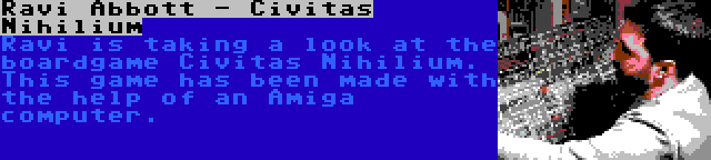 Ravi Abbott - Civitas Nihilium   Ravi is taking a look at the boardgame Civitas Nihilium. This game has been made with the help of an Amiga computer.