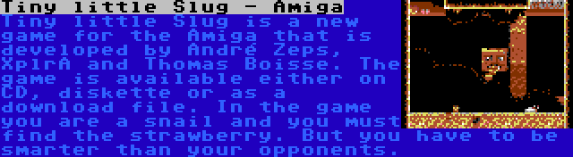 Tiny little Slug - Amiga   Tiny little Slug is a new game for the Amiga that is developed by André Zeps, XplrA and Thomas Boisse. The game is available either on CD, diskette or as a download file. In the game you are a snail and you must find the strawberry. But you have to be smarter than your opponents.