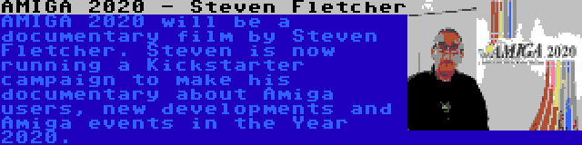 AMIGA 2020 - Steven Fletcher   AMIGA 2020 will be a documentary film by Steven Fletcher. Steven is now running a Kickstarter campaign to make his documentary about Amiga users, new developments and Amiga events in the Year 2020.