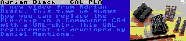 Adrian Black - GAL-PLA   A new video from Adrian Black. This time he shows how you can replace the PLA-chip in a Commodore C64 with a GAL-chip. This GAL replacement is developed by Daniël Mantione.